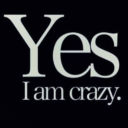 yes i am crazy