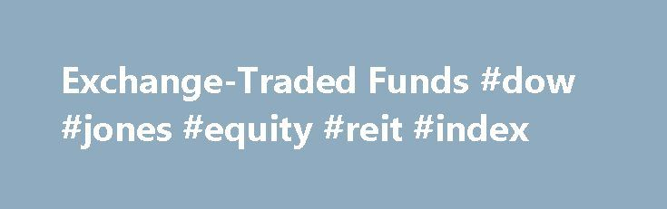 Exchange-Traded Funds #dow #jones #equity #reit #index http://eritrea.remmont.com/exchange-traded-funds-dow-jones-equity-reit-index/  # Exchange-Traded Funds REIT exchange-traded funds (ETFs) offer a low-cost investment option for investors seeking exposure to REITs. REIT ETFs own baskets of REIT stocks, and like other ETFs, REIT ETFs are designed to mirror an underlying REIT index. Investors can choose from both U.S. REIT ETFs and international REIT ETFs. The iShares Dow Jones Real Estate…