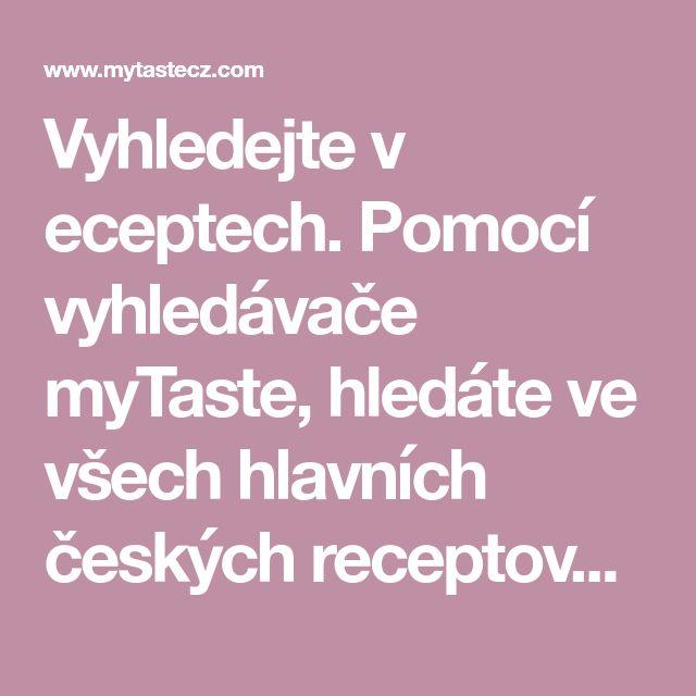 Vyhledejte v eceptech. Pomocí vyhledávače myTaste, hledáte ve všech hlavních českých receptových stránkách.