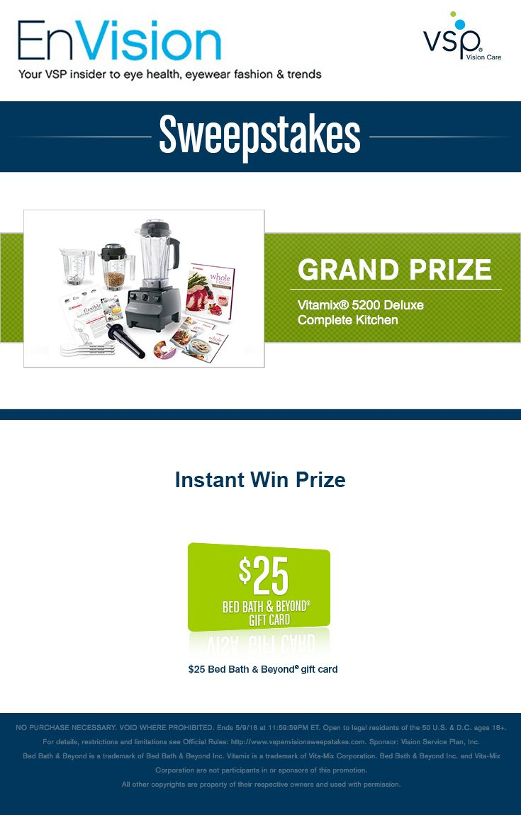 Enter VSP's EnVision Sweepstakes today for your chance to win a Vitamix 5200 Deluxe Complete Kitchen. Also, play our Instant Win Game for your chance to win a $25 Bed Bath & Beyond® Gift Card! Be sure to come back daily to increase your chances to win.