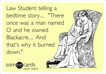Law Student telling a bedtime story.... 'There once was a man named O and he owned Blackacre..... And that's why it burned down.'