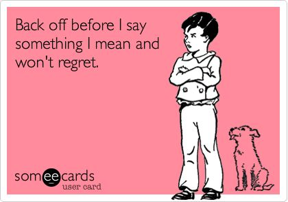 Funny Breakup Ecard: Back off before I say something I mean and won't regret.