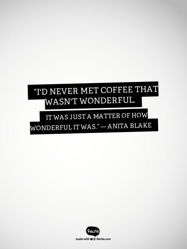 """I'd never met coffee that wasn't wonderful. It was just a matter of how wonderful it was."" ― Anita Blake - Quote From Recite.com #RECITE #QUOTE"