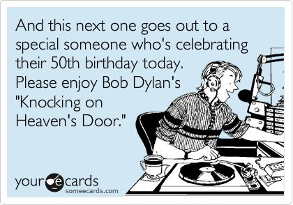 And this next one goes out to a special someone who's celebrating their 50th birthday today. Please enjoy Bob Dylan's 'Knocking on Heaven's Door.'