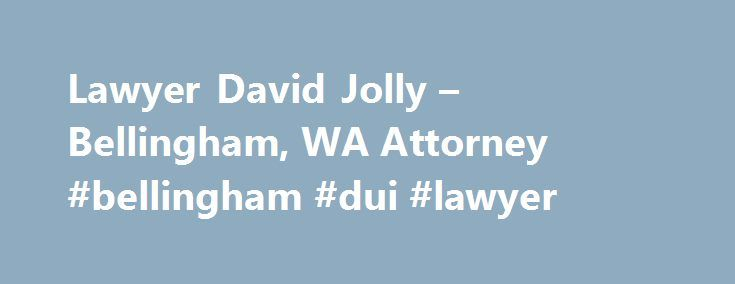 Lawyer David Jolly – Bellingham, WA Attorney #bellingham #dui #lawyer http://kansas-city.remmont.com/lawyer-david-jolly-bellingham-wa-attorney-bellingham-dui-lawyer/  # David Nelson Jolly Nearly my entire practice is dedicated to the defense of those accused of driving under the influence. However I also defend those charged with other driving offenses. As such, my focus is solely on defending my clients and protecting their rights in court and in front of the Department of Licensing. This…