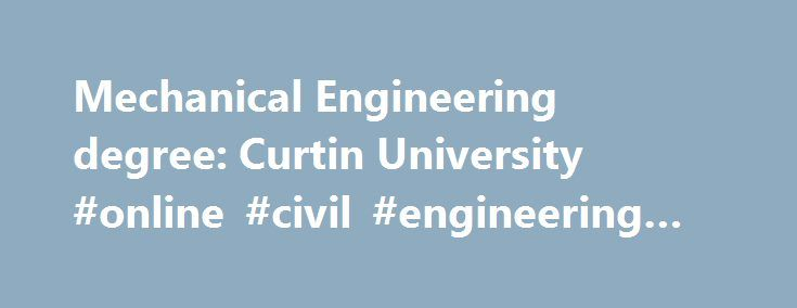 Mechanical Engineering degree: Curtin University #online #civil #engineering #degree http://degree.nef2.com/mechanical-engineering-degree-curtin-university-online-civil-engineering-degree/  #mechanical engineering degree # Mechanical Engineering Course overview Mechanical engineers analyse and develop technological systems that involve motion. They help society to harness the energy and forces that exist in nature. The conception, design, manufacturing, maintenance and management of systems…
