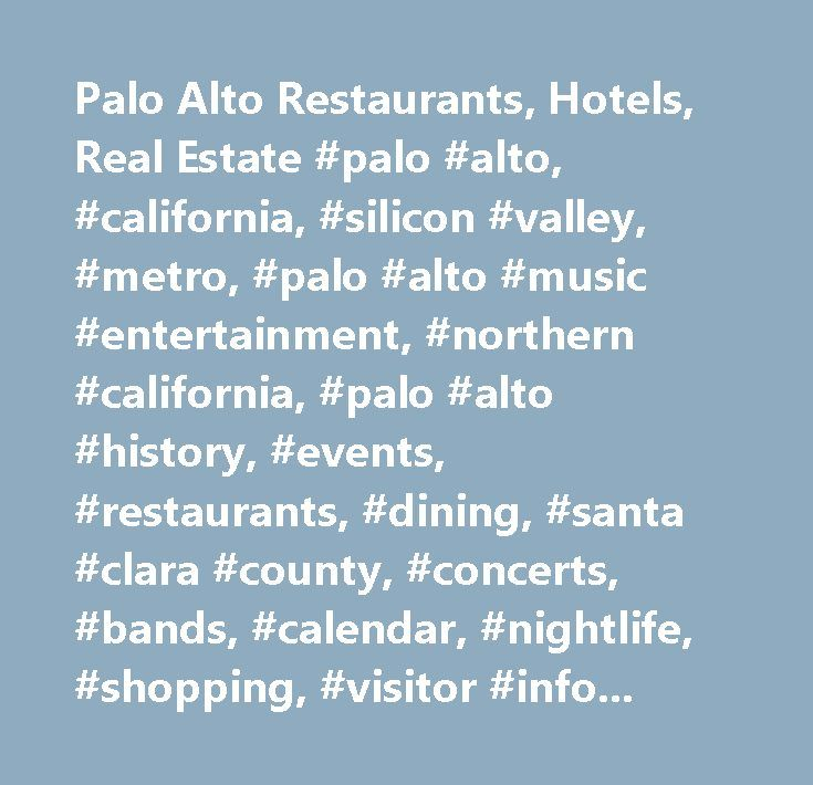Palo Alto Restaurants, Hotels, Real Estate #palo #alto, #california, #silicon #valley, #metro, #palo #alto #music #entertainment, #northern #california, #palo #alto #history, #events, #restaurants, #dining, #santa #clara #county, #concerts, #bands, #calendar, #nightlife, #shopping, #visitor #information, #stanford, #hewlett #packard…