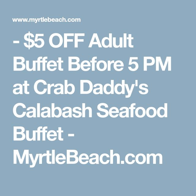 - $5 OFF Adult Buffet Before 5 PM at Crab Daddy's Calabash Seafood Buffet - MyrtleBeach.com