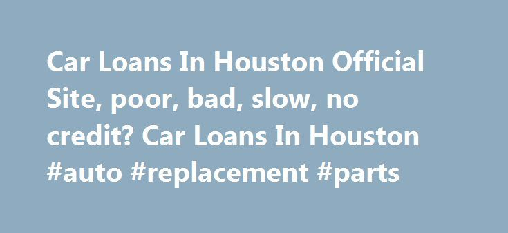 Car Loans In Houston Official Site, poor, bad, slow, no credit? Car Loans In Houston #auto #replacement #parts http://italy.remmont.com/car-loans-in-houston-official-site-poor-bad-slow-no-credit-car-loans-in-houston-auto-replacement-parts/  #auto loan bad credit # Easy Auto Loan Easy and Simple Online Auto Loans. It only takes a few minutes to complete the online auto loan application and receive a prompt response from a Special Finance professional to schedule an appointment and answer any…