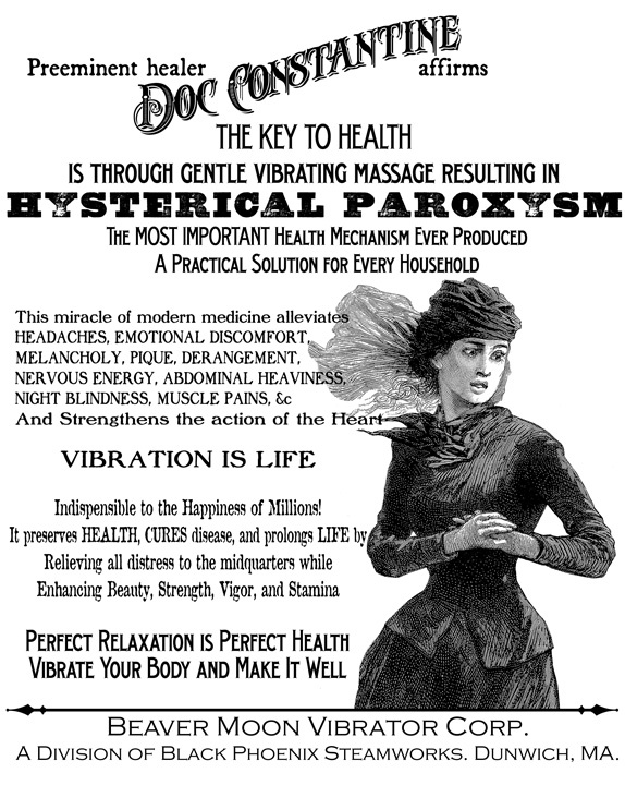 "Vintage Vibrator Ad. The first vibrators were developed for doctors to treat hysteria, and who could more quickly deliver the curative ""hysterical paroxysm"" (orgasm), after which the patient would feel very much improved for a time.."