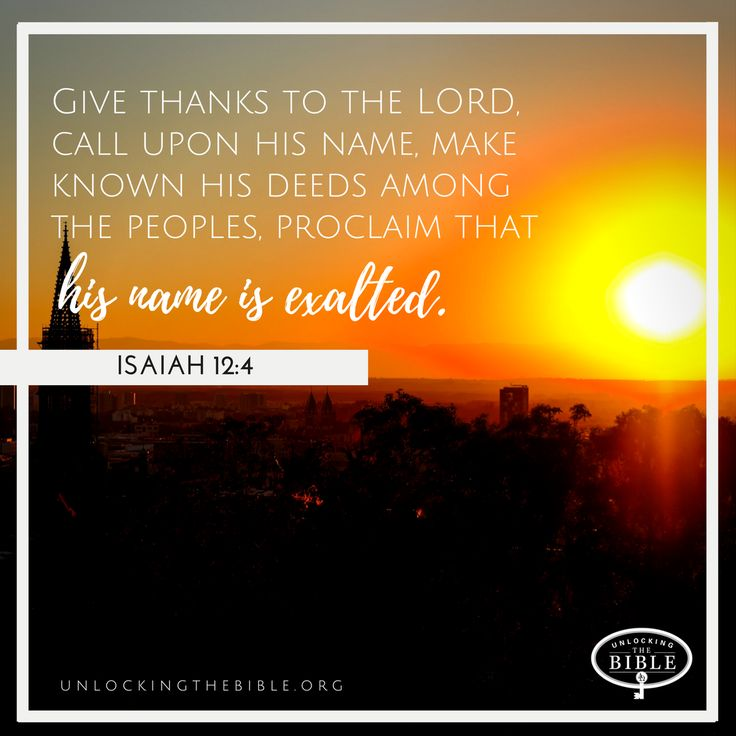 Give thanks to the LORD, call upon his name, make known his deeds among the peoples, proclaim that his name is exalted. — Isaiah 12:4