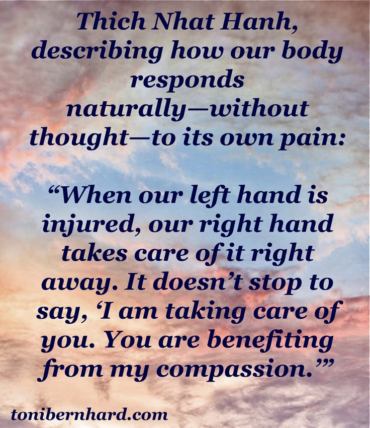 """This is a quote from my book """"How to Be Sick"""" in which Thich Nhat Hanh describes how our body responds naturally to its own pain without thinking. We can train our minds to respond naturally with kindness and compassion."""