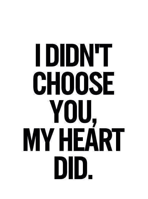 I didn't choose you, my heart did.