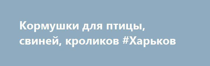 Кормушки для птицы, свиней, кроликов #Харьков http://www.pogruzimvse.ru/doska255/?adv_id=1814 Производим и реализуем бункерные кормушки из оцинкованной стали. Возможно изготовление под необходимые размеры. Опт, розница. Кормушки бункерные, микрочашечные поилки, системы ниппельного поения, автопоилки для кроликов и птицы. Бордюры для грядок. Изготовление нестандартных изделий из оцинкованной стали. Более детальную информацию уточняйте у наших менеджеров.  {{AutoHashTags}}