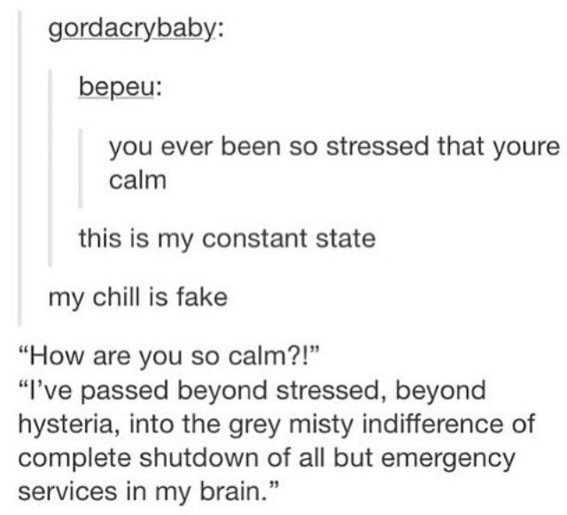 This is me rn. I have a test tomorrow and I know NOTHING but I just... Idc anymore. I'm literally so calm it's disturbing