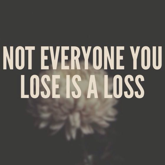 Not everyone you lose is a loss. (Sometimes it's hard to realize this... but you…