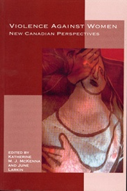 Violence Against Women: New Canadian Perspectives - Katherine M. J. McKenna & June Larkin, Eds: This book highlights the latest thinking in Canada on the issue of male violence against women. Articles examine the prevalence/ nature of violence against women, women¹s health and structural forms of violence against women. Contributors include: Holly Johnson, Yasmin Jiwani, Aysan Sev'er Emma D. LaRocque, Himani Bannerji, Jenny Horsman, Helene Moussa, Kim Pate and Elizabeth Sheehy $34.95