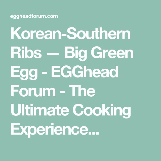 Korean-Southern Ribs — Big Green Egg - EGGhead Forum - The Ultimate Cooking Experience...
