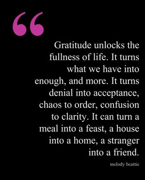 "I love this line, which comes from a quote by Melodie Beattie, which reads in its entirety:  ""Gratitude unlocks the fullness of life. It turns what we have into enough, and more. It turns denial into acceptance, chaos to order, confusion to clarity. It can turn a meal into a feast, a house into a home, a stranger into a friend.""  And I would add this thought — that without gratitude, you can turn any paradise into hell.   Without gratitude, you will always walk away from the table still…"