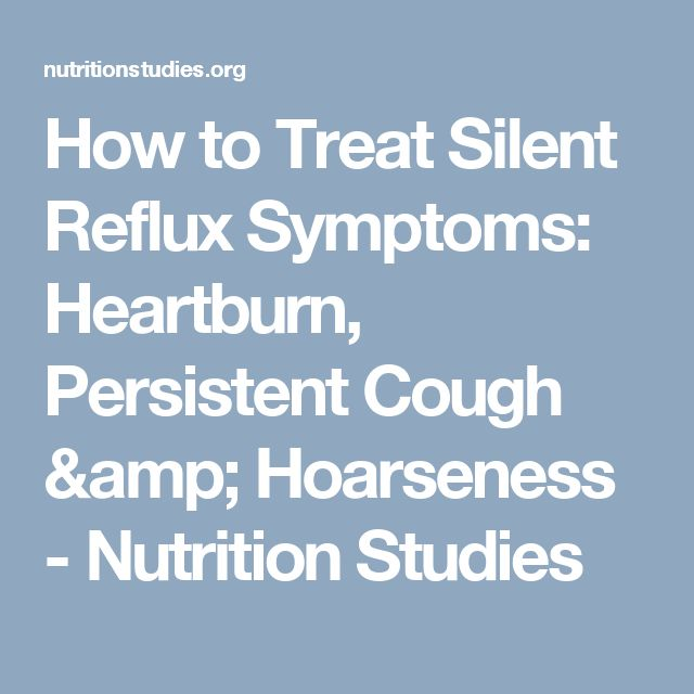 How to Treat Silent Reflux Symptoms: Heartburn, Persistent Cough & Hoarseness - Nutrition Studies