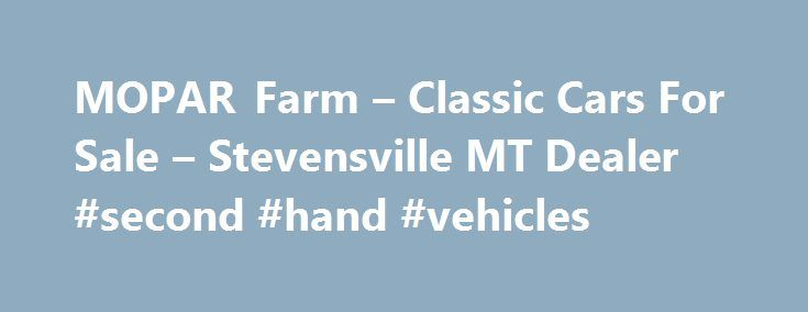MOPAR Farm – Classic Cars For Sale – Stevensville MT Dealer #second #hand #vehicles http://car.remmont.com/mopar-farm-classic-cars-for-sale-stevensville-mt-dealer-second-hand-vehicles/  #old cars for sale # MOPAR Farm – Stevensville MT, 59870 Welcome To MOPAR Farm – Stevensville Area Classic Cars For Sale Max Wedge Whether you're searching for Max Wedge restored or un-restored muscle cars, old cars, collector cars, MOPAR Farm in Stevensville, Montana has the best fitting Max Wedge vehicle…
