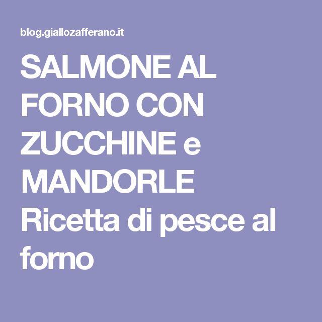 SALMONE AL FORNO CON ZUCCHINE e MANDORLE Ricetta  di pesce al forno