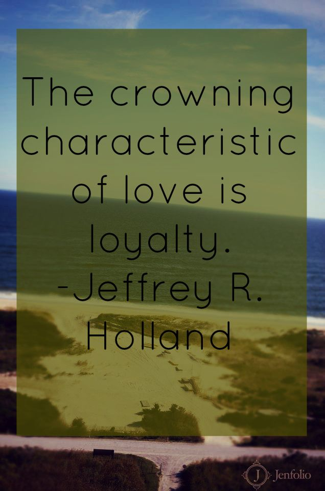 """""""The crowning characteristic of love is loyalty.""""-Jeffrey R. Holland"""