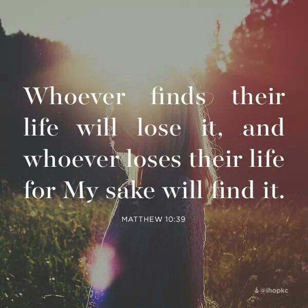 Whoever finds their life will lose it, and whoever loses their life for My sake will find it. ~ Matthew 10:39