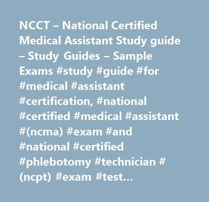 NCCT – National Certified Medical Assistant Study guide – Study Guides – Sample Exams #study #guide #for #medical #assistant #certification, #national #certified #medical #assistant #(ncma) #exam #and #national #certified #phlebotomy #technician #(ncpt) #exam #test #preparation #study #guide http://sudan.nef2.com/ncct-national-certified-medical-assistant-study-guide-study-guides-sample-exams-study-guide-for-medical-assistant-certification-national-certified-medical-assistant-ncma-exam-and…