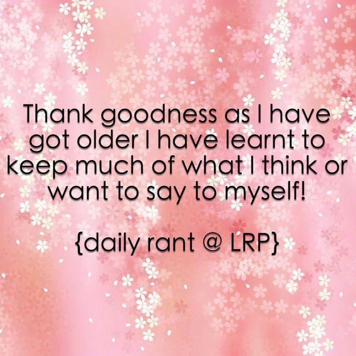 Thank goodness as I have got older I have learnt to keep much of what I think or want to say to myself!    {daily rant @ LRP}