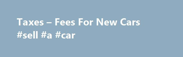 Taxes – Fees For New Cars #sell #a #car http://england.remmont.com/taxes-fees-for-new-cars-sell-a-car/  #car tax calculator # New Car Taxes and Fees Continue Oftentimes, a car buyer negotiates what they feel is an amazing car price, only to get in the salesperson's office and find they're being charged more than the original agreement. Generally, this is due to additional fees and taxes. Always ask the salesperson to explain these extra costs before you sign the contract. Keep reading for…