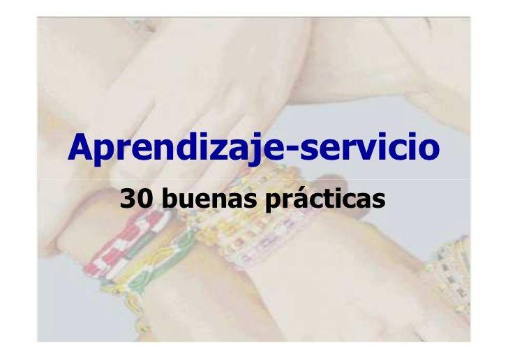 Buenas prácticas 30 EJEMPLOS DE APRENDIZAJE SERVICIO. Son Ejemplos muy adecuados de como incorporar el aprendizaje realizado tanto dentro como fuera del aula y proporcionar un servicio a la comunidad.