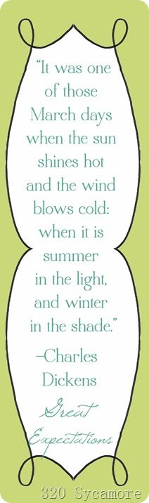 It was one of those March days when the sun shines hot and the wind blows cold - when it is summer in the light and winter in the shade. - Charles Dickens