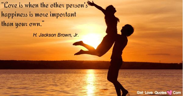 """""""Love is when the other person's happiness is more important than your own.""""  Jackson Brown, Jr."""