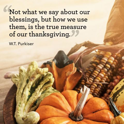 """""""Not what we say about our blessing, but how we use them, is the true measure of our thanksgiving."""""""