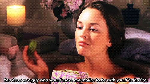 You deserve a guy who would move mountains to be with you if he had to.