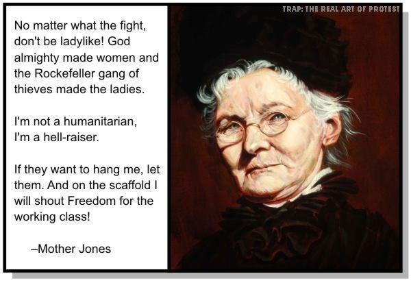 "No matter what the fight, don't be ladylike. God almighty made women and the Rockafeller gang of thieves made the ladies. I'm not a humanitarian. I'm a hellraiser. If they want to hang me, let them, and on the scaffold I will shout, ""Freedom for the working class!"" ~Mother Jones. [Click for more on Mary Harris ""Mother"" Jones.]"