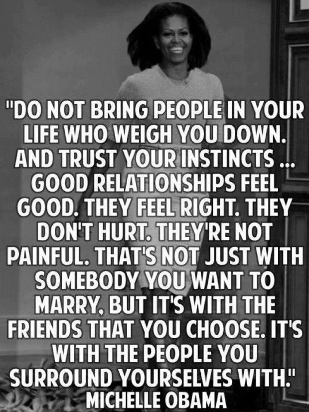 Do not bring people in your life who weigh you down. And trust your instincts... Good relationships feel good. They feel right. They don't hurt. They're not painful. That's not just with somebody you want to marry, but it's with the friends that you choose. It's with the people you surround yourselves with. - Michelle Obama