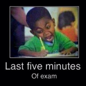 Last five minutes of exam. Lol. Teacher humor :)