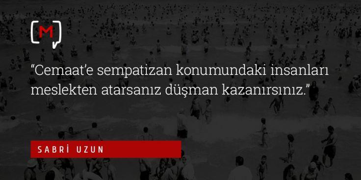 """Medyascope ///  Sabri Uzun: """"Cemaat'e sempatizan konumundaki insanları meslekten atarsanız düşman kazanırsınız"""""""