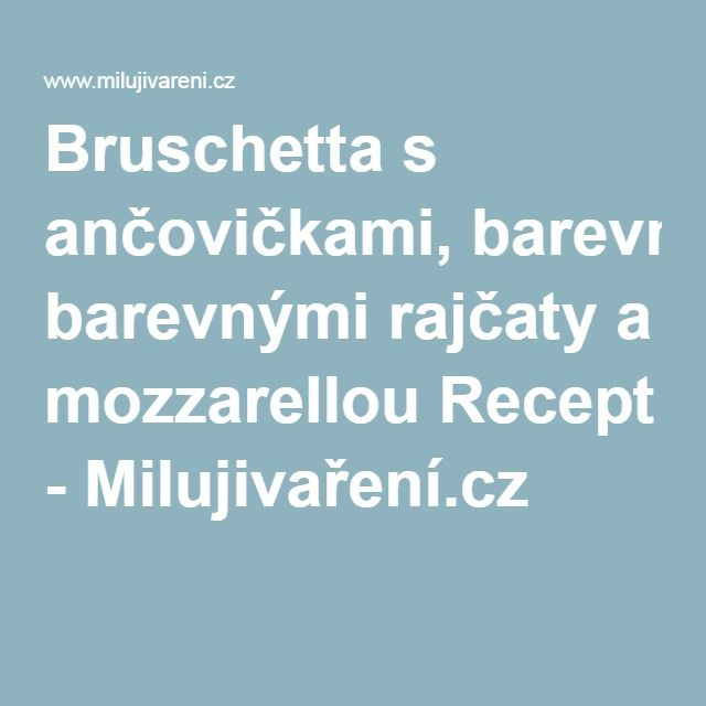 Bruschetta s ančovičkami, barevnými rajčaty a mozzarellou Recept - Milujivaření.cz