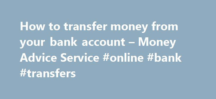 How to transfer money from your bank account – Money Advice Service #online #bank #transfers http://malta.remmont.com/how-to-transfer-money-from-your-bank-account-money-advice-service-online-bank-transfers/  # How to transfer money from your bank account A bank transfer is when money is sent from one bank account to another. Transferring money from your bank account is usually fast, free and safer than withdrawing and paying in cash. Read on for more information, including how to make a bank…