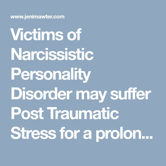 Victims of Narcissistic Personality Disorder may suffer Post Traumatic Stress for a prolonged period of time: Narcissists & Psychopaths Cause PTSD for their Victims by Tim Field Jan 2012 | Jeni Mawter