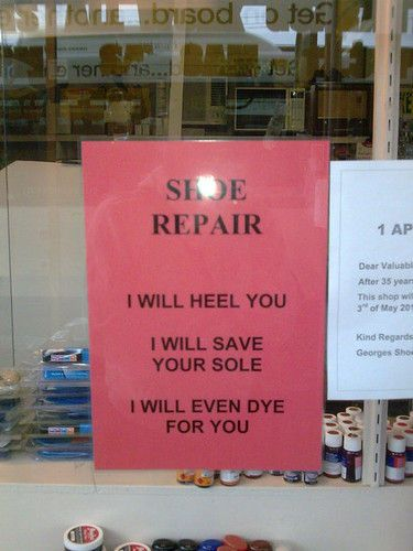 shoe repair:  I will heel you  I will save your sole  I will even dye for you