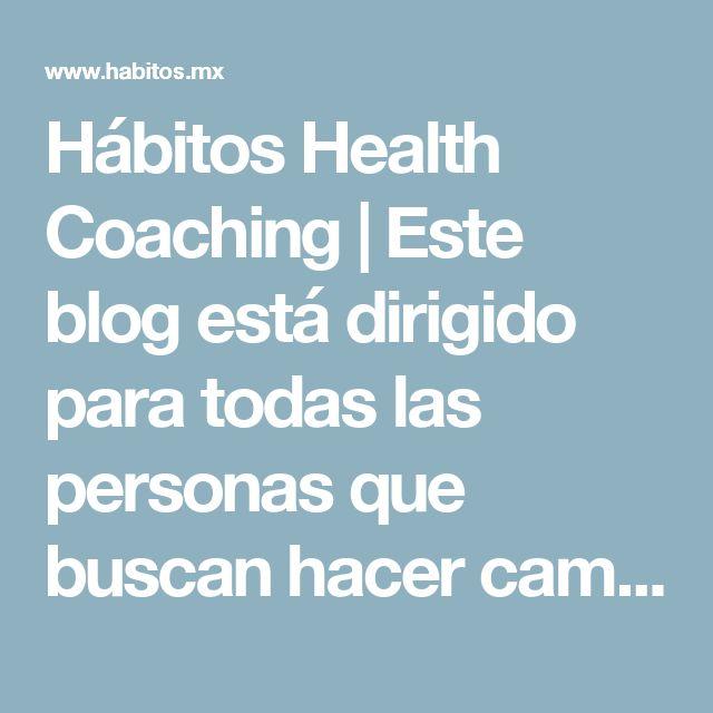 Hábitos Health Coaching   Este blog está dirigido para todas las personas que buscan hacer cambios en sus HÁBITOS para mejorar su salud