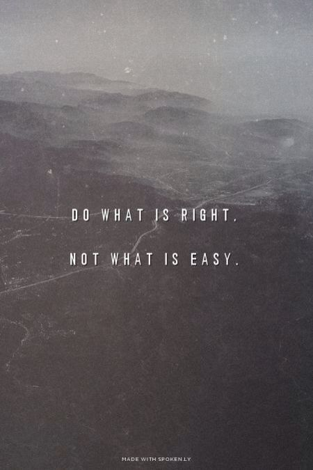 Do what is right not what is easy...