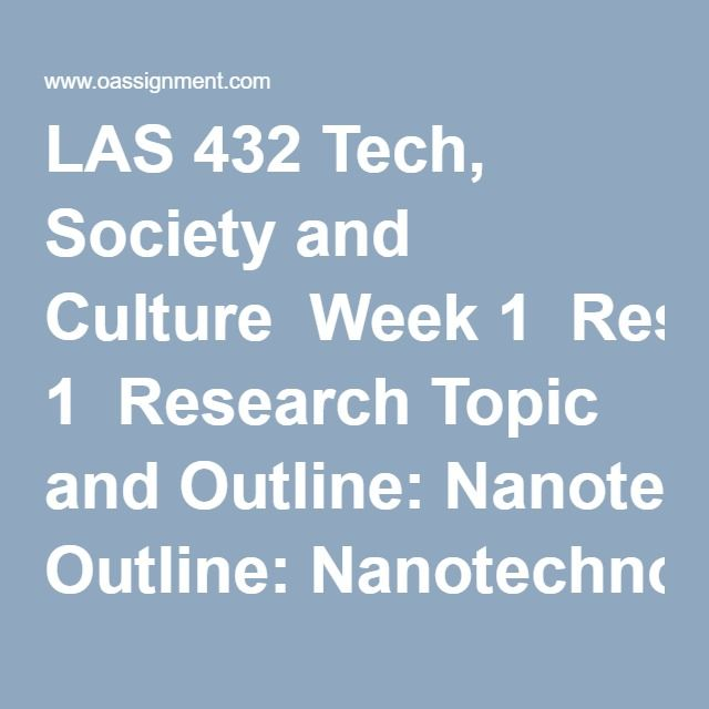 LAS 432 Tech, Society and Culture  Week 1  Research Topic and Outline: Nanotechnology in Manufacturing  Discussion Question 1, Science and Technology  Discussion Question 2, Technological Revolutions  Week 2  Resource Review: Nanotechnology in Manufacturing  Discussion Question 1, Technology and Determinism  Discussion Question 2, Technology and Social Change  Week 3  Discussion Question 1, Technology and Modern Culture  Discussion Question 2, Engineering Our Future  Week 4  Discussion…