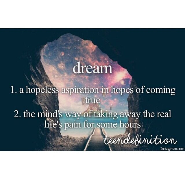 dream: 1) a hopeless aspiration in hopes of coming true. 2) the minds way of taking away the real lifes pain for some hours
