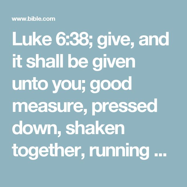 Luke 6:38; give, and it shall be given unto you; good measure, pressed down, shaken together, running over, shall they give into your bosom. For with what measure ye mete it shall be measured to you again.
