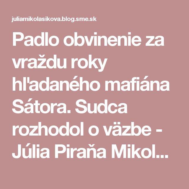 Padlo obvinenie za vraždu roky hľadaného mafiána Sátora. Sudca rozhodol o väzbe - Júlia Piraňa Mikolášiková (blog.sme.sk)
